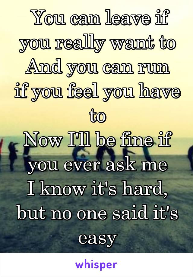 You can leave if you really want to And you can run if you feel you have to Now I'll be fine if you ever ask me I know it's hard, but no one said it's easy Falling's easy