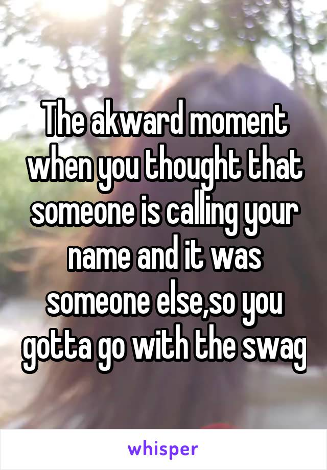 The akward moment when you thought that someone is calling your name and it was someone else,so you gotta go with the swag
