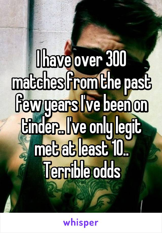 I have over 300 matches from the past few years I've been on tinder.. I've only legit met at least 10.. Terrible odds