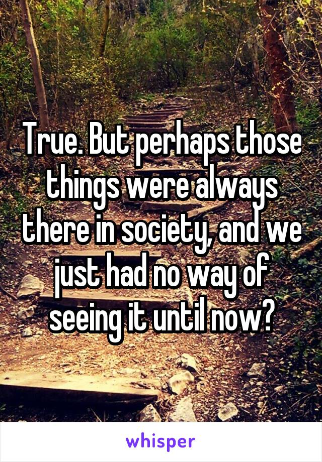 True. But perhaps those things were always there in society, and we just had no way of seeing it until now?