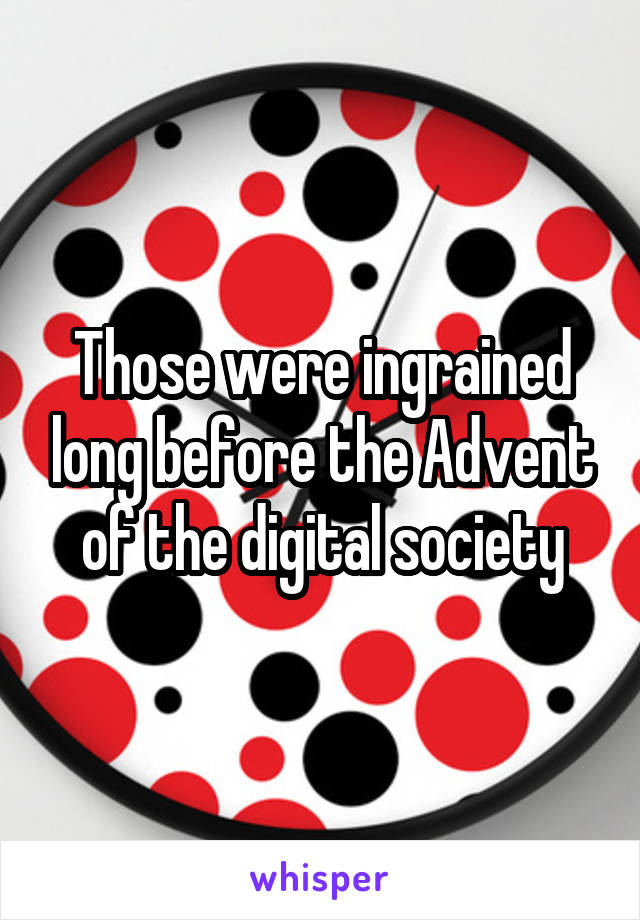 Those were ingrained long before the Advent of the digital society