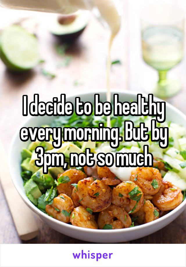 I decide to be healthy every morning. But by 3pm, not so much