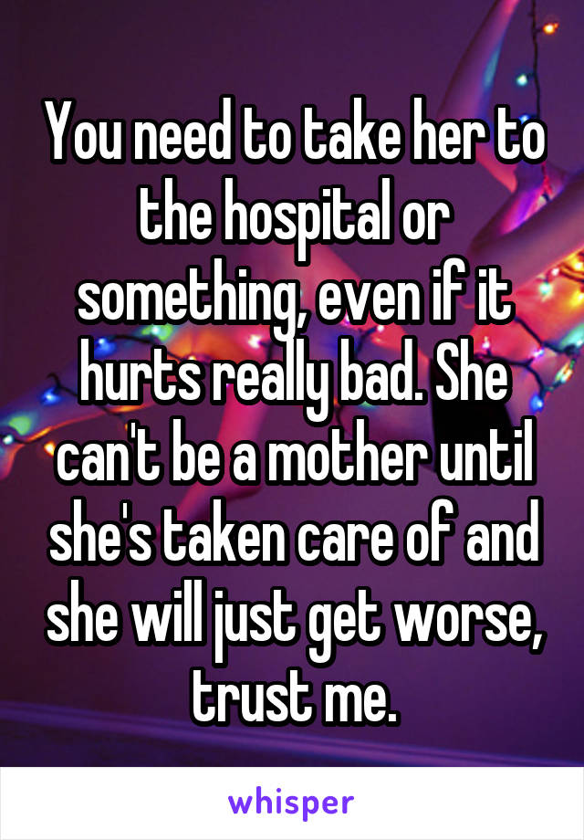 You need to take her to the hospital or something, even if it hurts really bad. She can't be a mother until she's taken care of and she will just get worse, trust me.