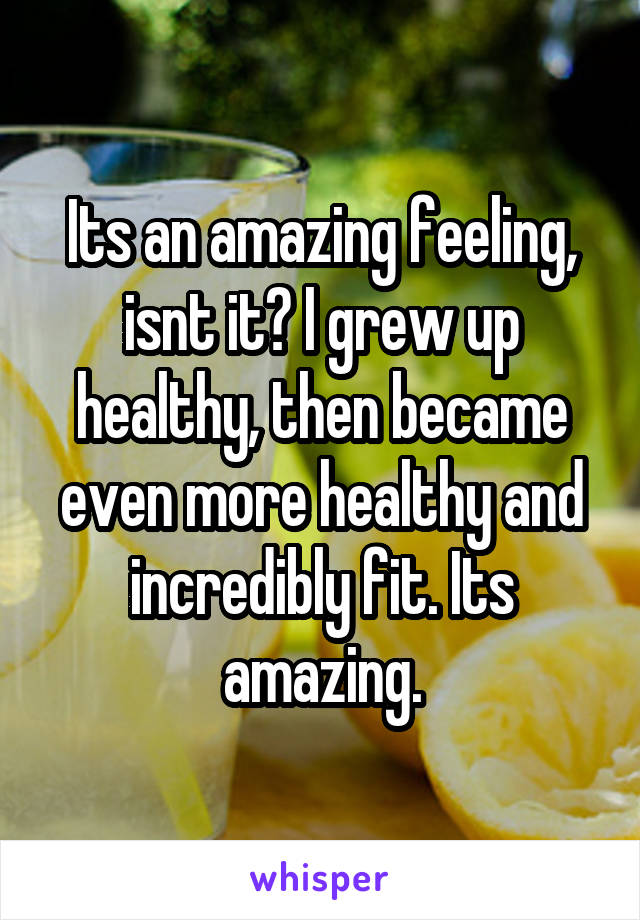 Its an amazing feeling, isnt it? I grew up healthy, then became even more healthy and incredibly fit. Its amazing.