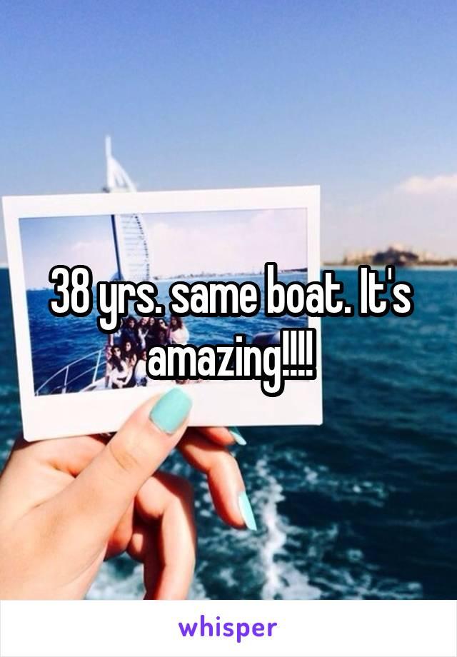 38 yrs. same boat. It's amazing!!!!