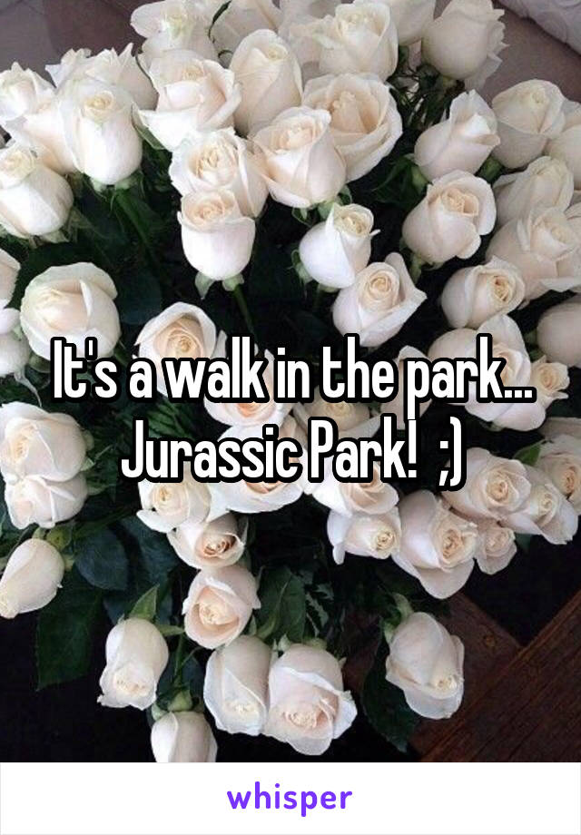 It's a walk in the park... Jurassic Park!  ;)