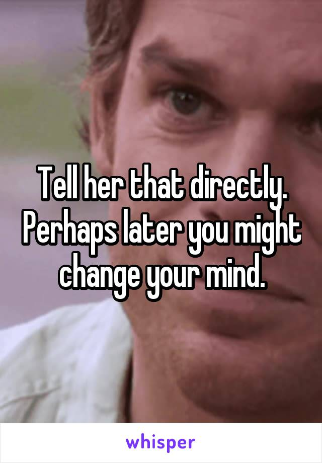 Tell her that directly. Perhaps later you might change your mind.