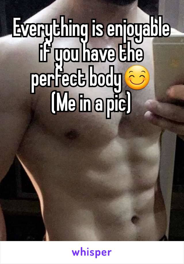 Everything is enjoyable if you have the perfect body😊 (Me in a pic)