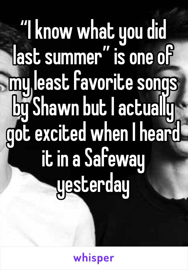 """I know what you did last summer"" is one of my least favorite songs by Shawn but I actually got excited when I heard it in a Safeway yesterday"