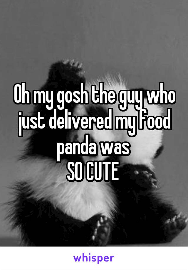 Oh my gosh the guy who just delivered my food panda was  SO CUTE