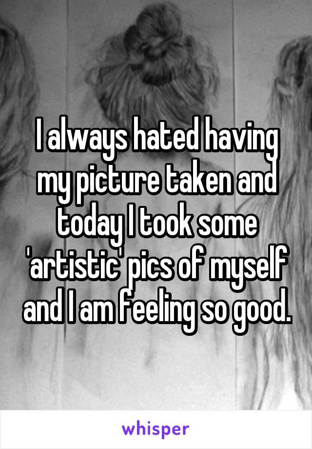 I always hated having my picture taken and today I took some 'artistic' pics of myself and I am feeling so good.