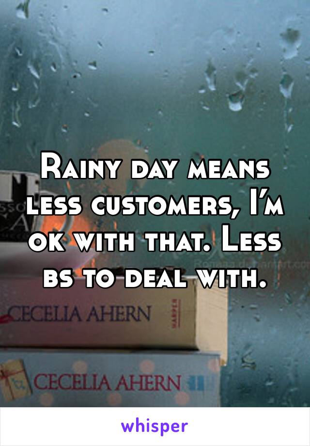 Rainy day means less customers, I'm ok with that. Less bs to deal with.