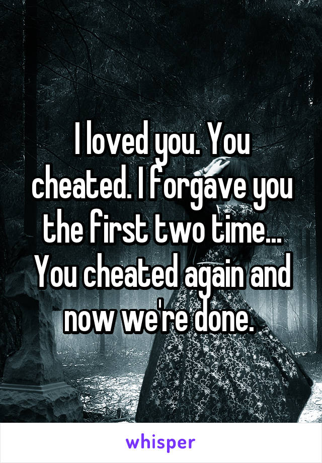 I loved you. You cheated. I forgave you the first two time... You cheated again and now we're done.