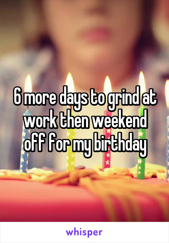 6 more days to grind at work then weekend off for my birthday