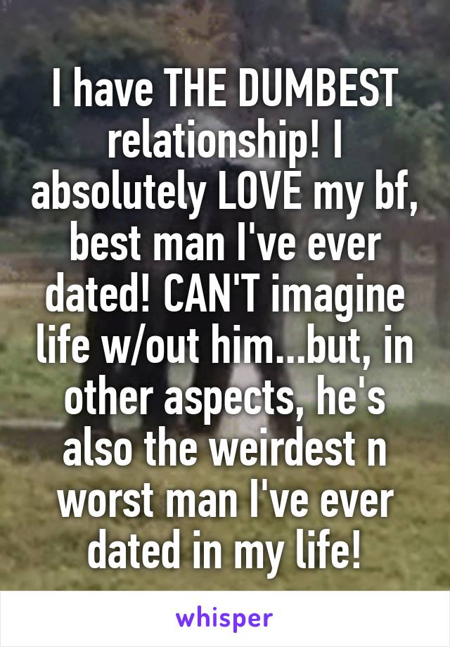 I have THE DUMBEST relationship! I absolutely LOVE my bf, best man I've ever dated! CAN'T imagine life w/out him...but, in other aspects, he's also the weirdest n worst man I've ever dated in my life!