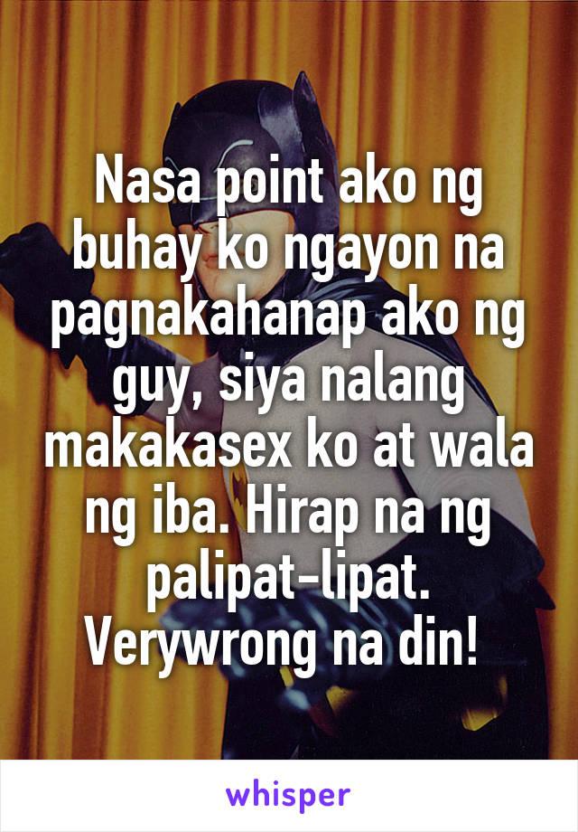 Nasa point ako ng buhay ko ngayon na pagnakahanap ako ng guy, siya nalang makakasex ko at wala ng iba. Hirap na ng palipat-lipat. Verywrong na din!