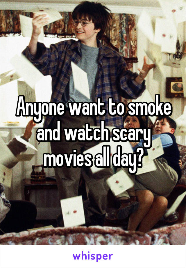 Anyone want to smoke and watch scary movies all day?