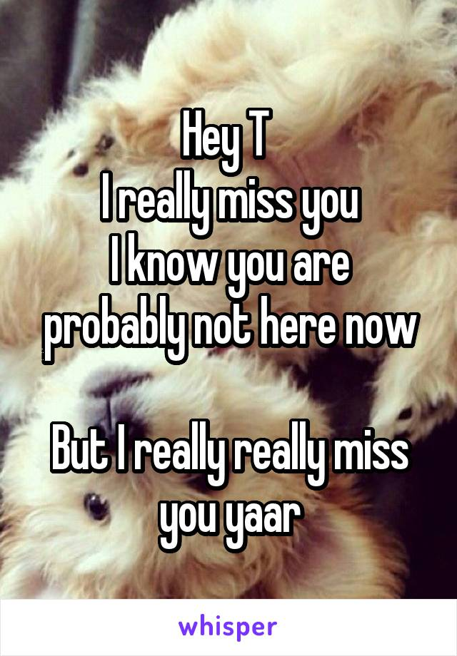 Hey T  I really miss you I know you are probably not here now  But I really really miss you yaar