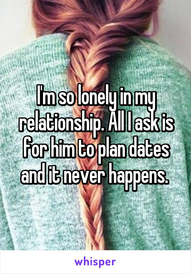 I'm so lonely in my relationship. All I ask is for him to plan dates and it never happens.