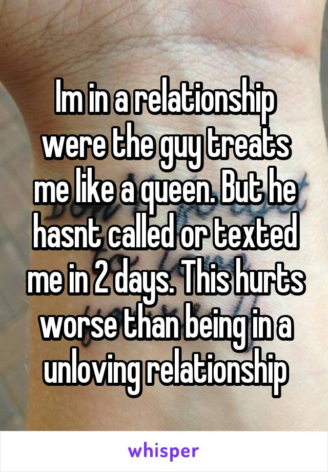Im in a relationship were the guy treats me like a queen. But he hasnt called or texted me in 2 days. This hurts worse than being in a unloving relationship