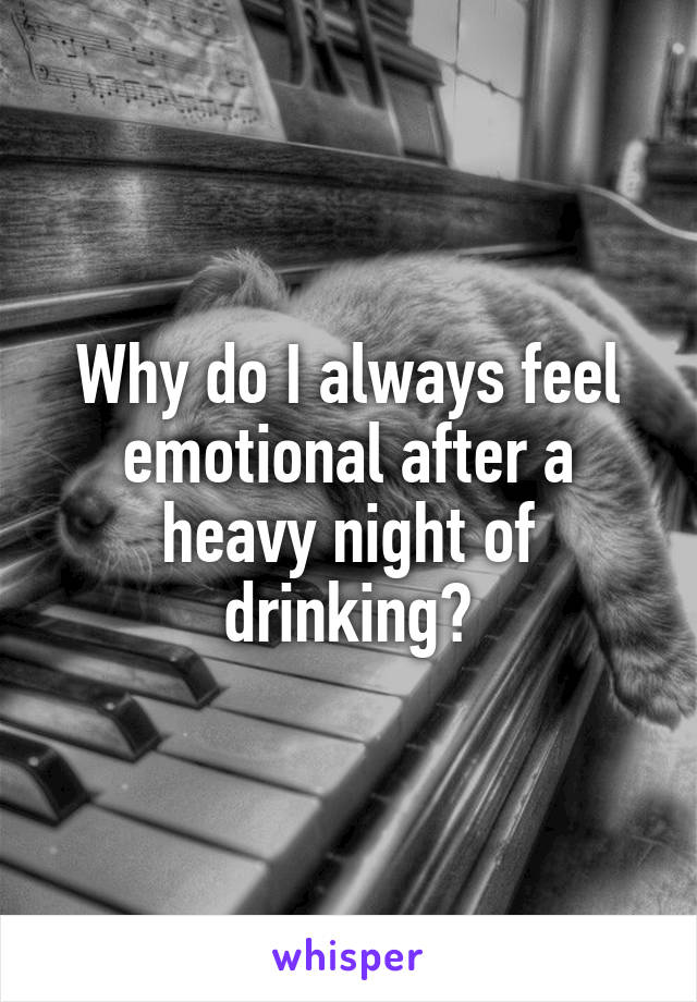 Why do I always feel emotional after a heavy night of drinking?