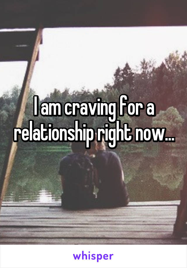 I am craving for a relationship right now...
