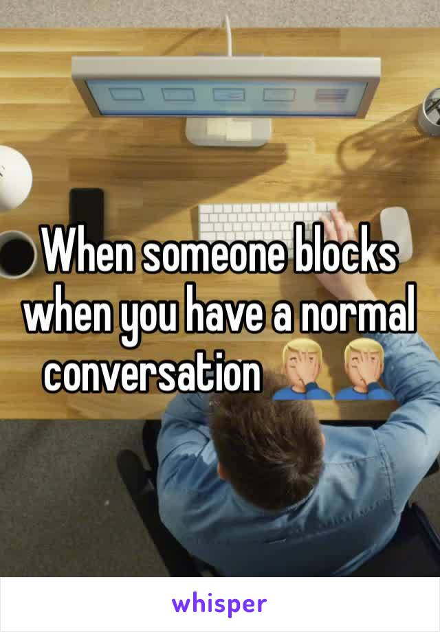 When someone blocks when you have a normal conversation 🤦🏼♂️🤦🏼♂️