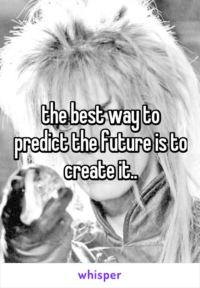 the best way to predict the future is to create it..