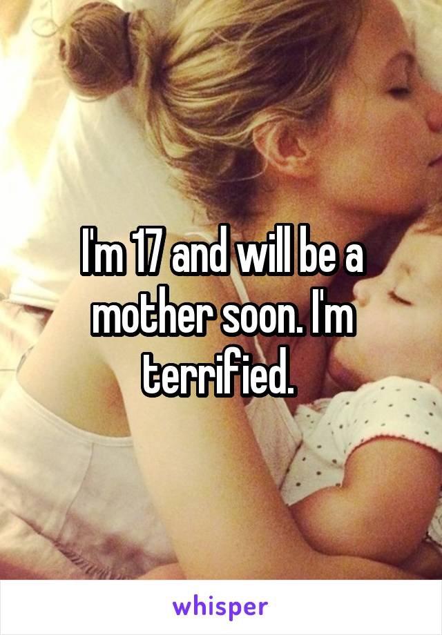 I'm 17 and will be a mother soon. I'm terrified.