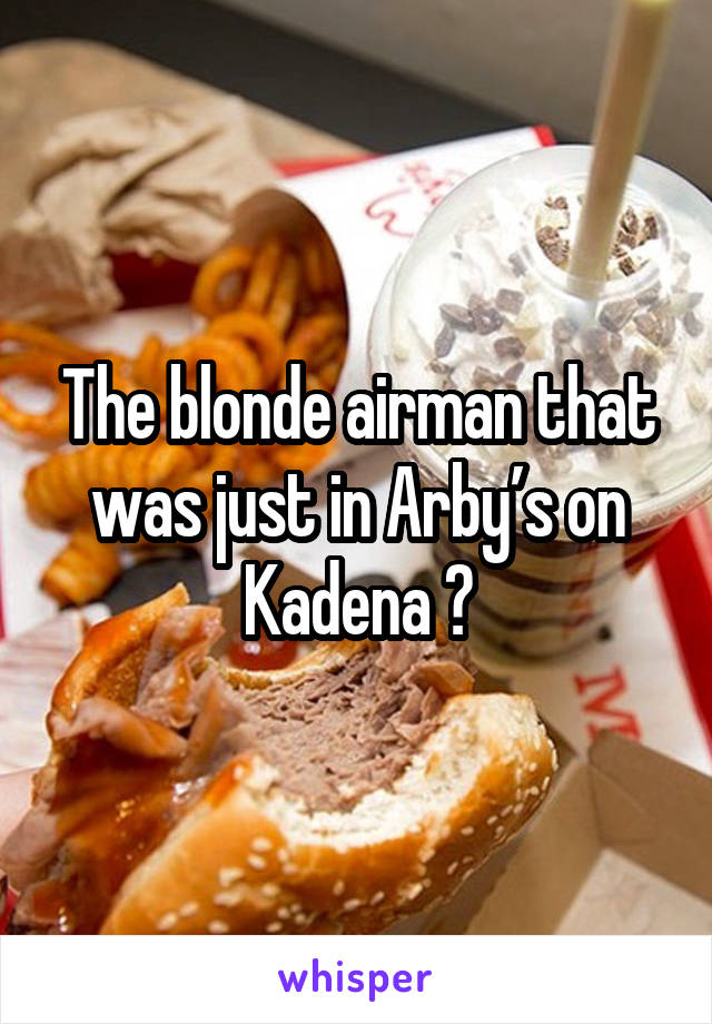 The blonde airman that was just in Arby's on Kadena 😍