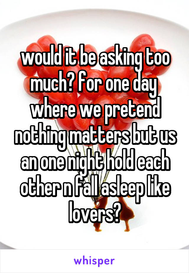 would it be asking too much? for one day  where we pretend nothing matters but us an one night hold each other n fall asleep like lovers?