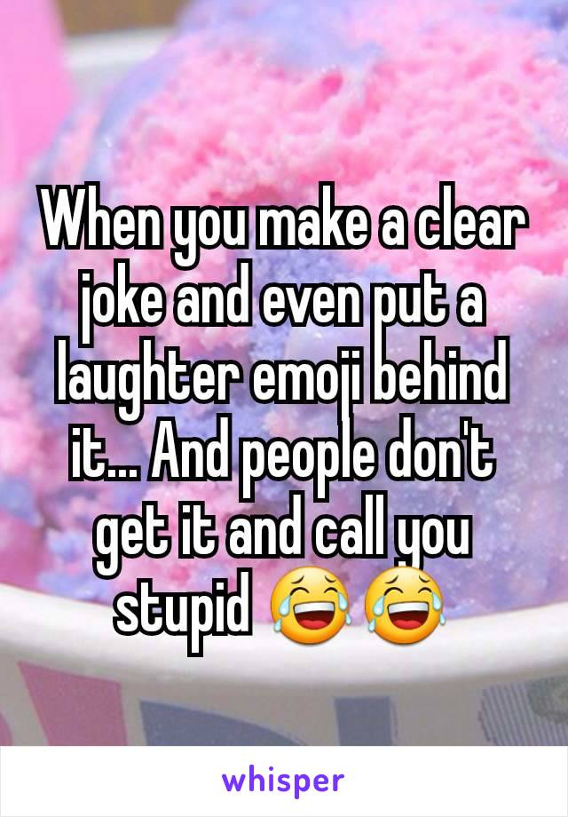 When you make a clear joke and even put a laughter emoji behind it... And people don't get it and call you stupid 😂😂