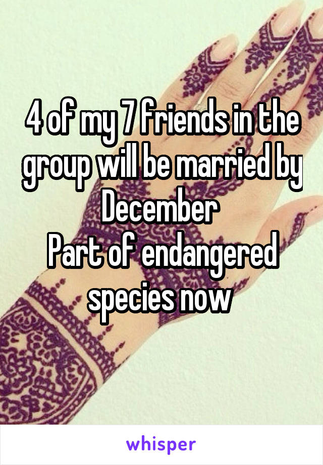 4 of my 7 friends in the group will be married by December  Part of endangered species now