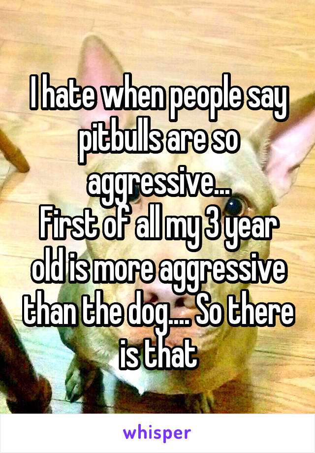 I hate when people say pitbulls are so aggressive... First of all my 3 year old is more aggressive than the dog.... So there is that