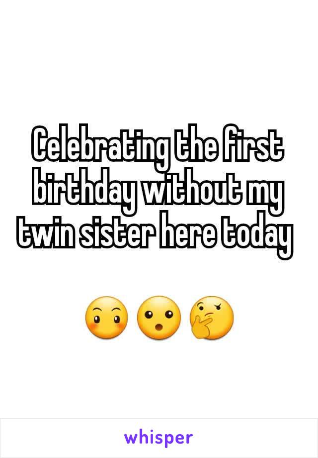 Celebrating the first birthday without my twin sister here today   😶😮🤔