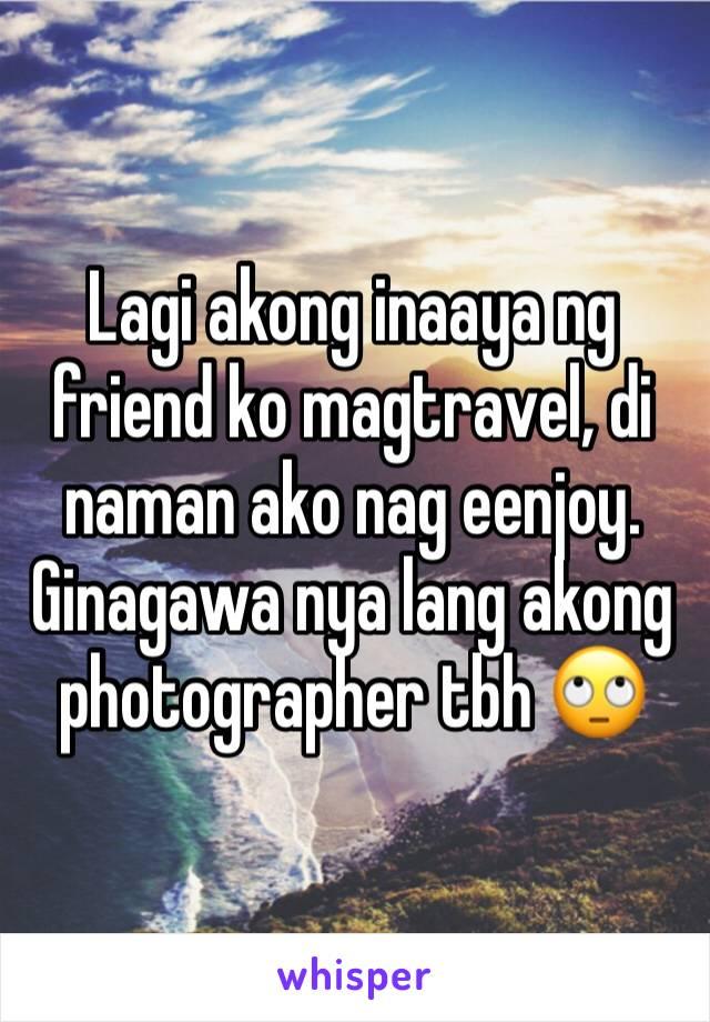 Lagi akong inaaya ng friend ko magtravel, di naman ako nag eenjoy. Ginagawa nya lang akong photographer tbh 🙄