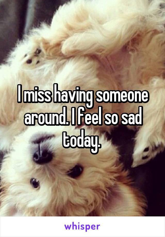 I miss having someone around. I feel so sad today.