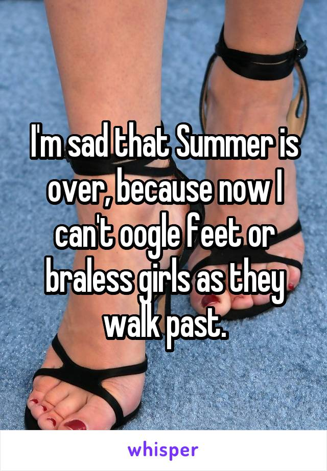I'm sad that Summer is over, because now I can't oogle feet or braless girls as they walk past.
