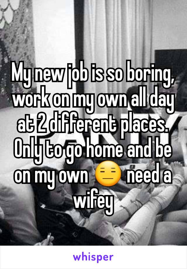 My new job is so boring, work on my own all day at 2 different places. Only to go home and be on my own 😑 need a wifey