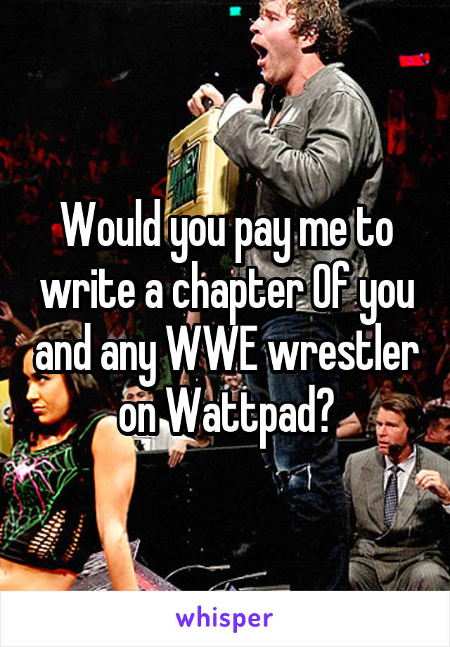 Would you pay me to write a chapter Of you and any WWE wrestler on Wattpad?