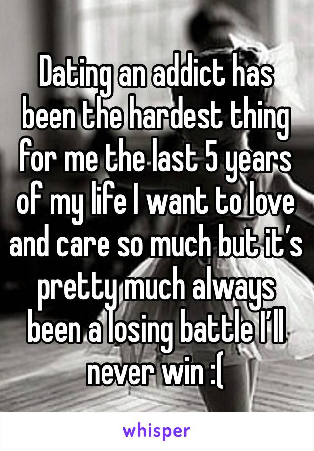 Dating an addict has been the hardest thing for me the last 5 years of my life I want to love and care so much but it's pretty much always been a losing battle I'll never win :(