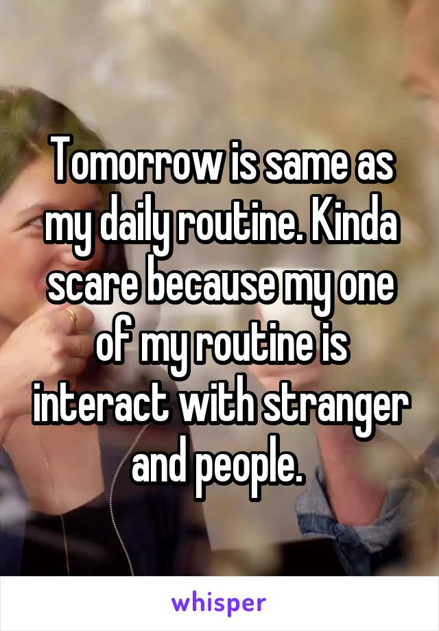 Tomorrow is same as my daily routine. Kinda scare because my one of my routine is interact with stranger and people.