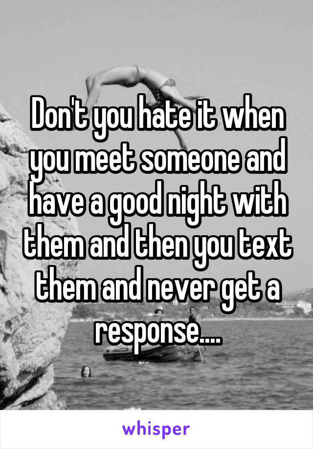 Don't you hate it when you meet someone and have a good night with them and then you text them and never get a response....