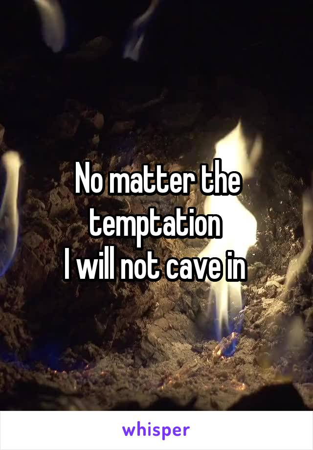 No matter the temptation  I will not cave in