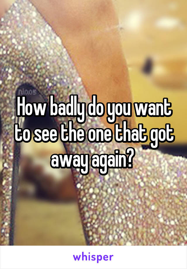How badly do you want to see the one that got away again?