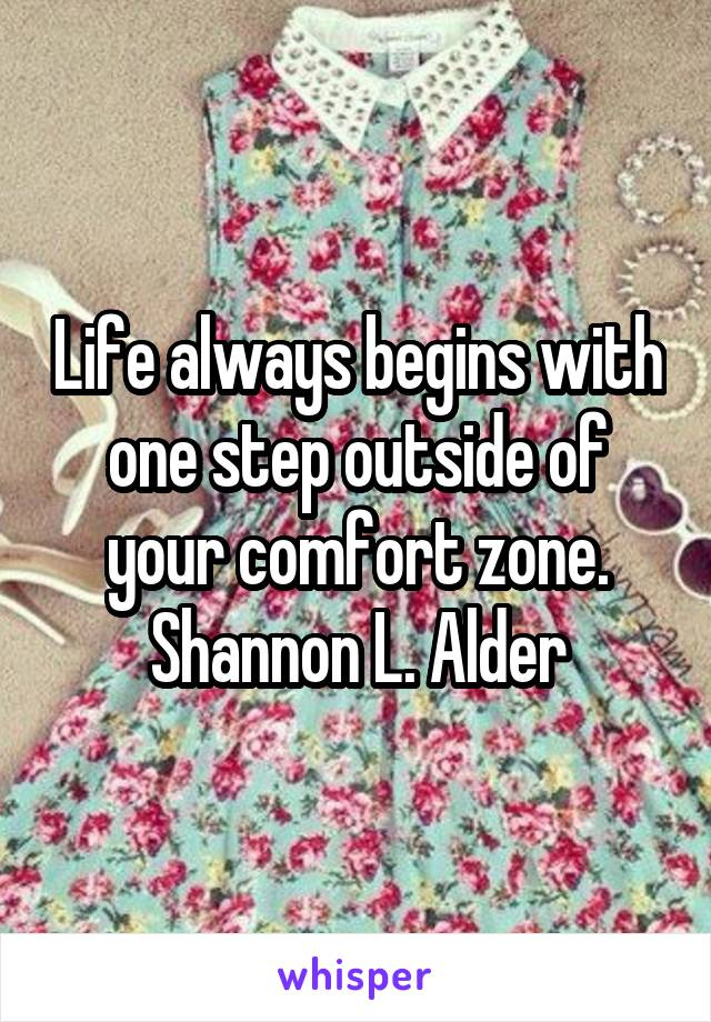 Life always begins with one step outside of your comfort zone. Shannon L. Alder