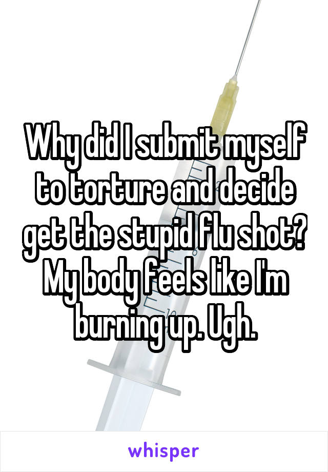 Why did I submit myself to torture and decide get the stupid flu shot? My body feels like I'm burning up. Ugh.
