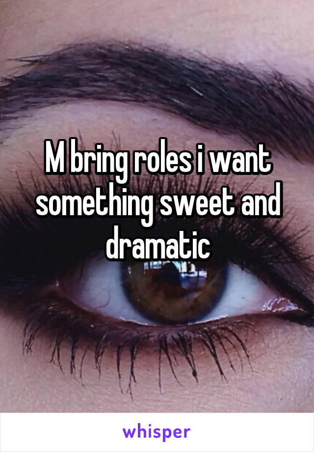 M bring roles i want something sweet and dramatic