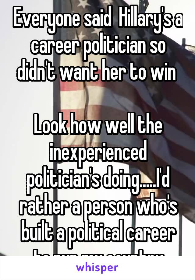 Everyone said  Hillary's a  career politician so  didn't want her to win   Look how well the inexperienced politician's doing.....I'd rather a person who's built a political career to run my country