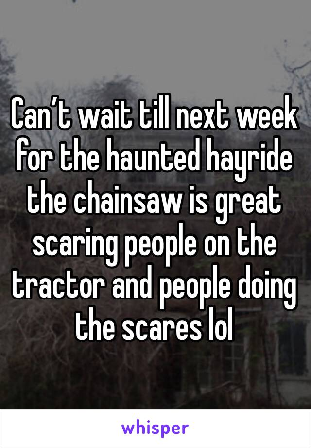 Can't wait till next week for the haunted hayride the chainsaw is great scaring people on the tractor and people doing the scares lol